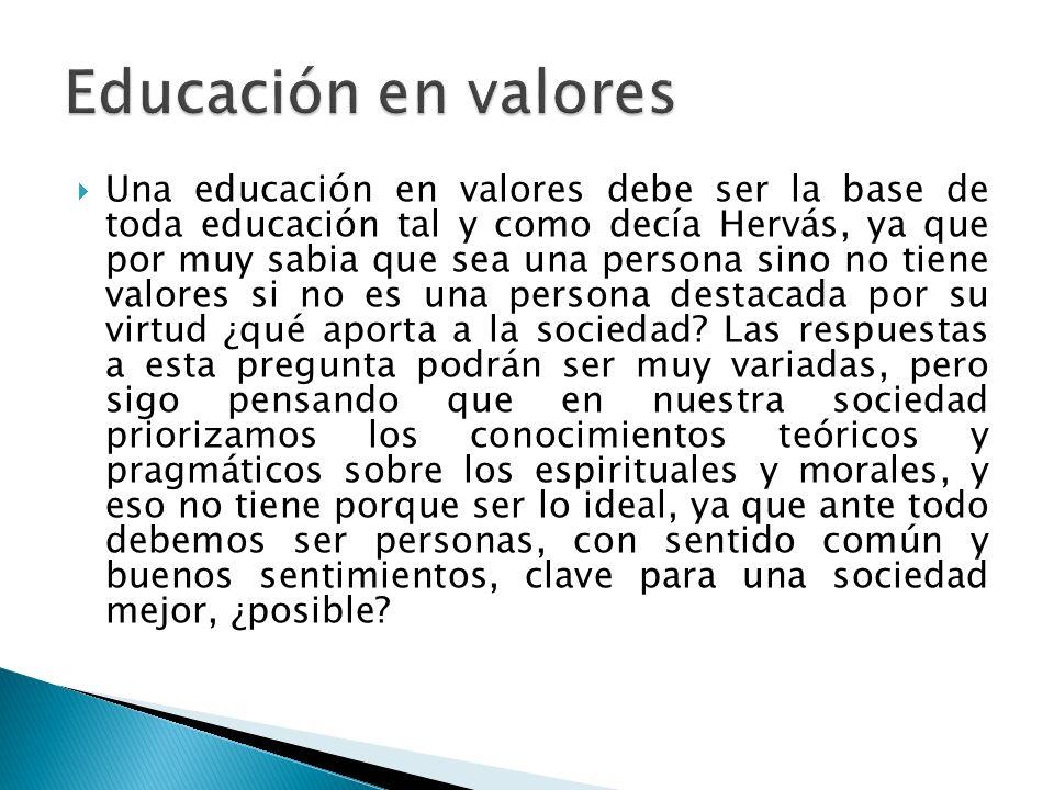 Una educación en valores debe ser la base de toda educación tal y como decía Hervás, ya que por muy sabia que sea una persona sino no tiene valores si