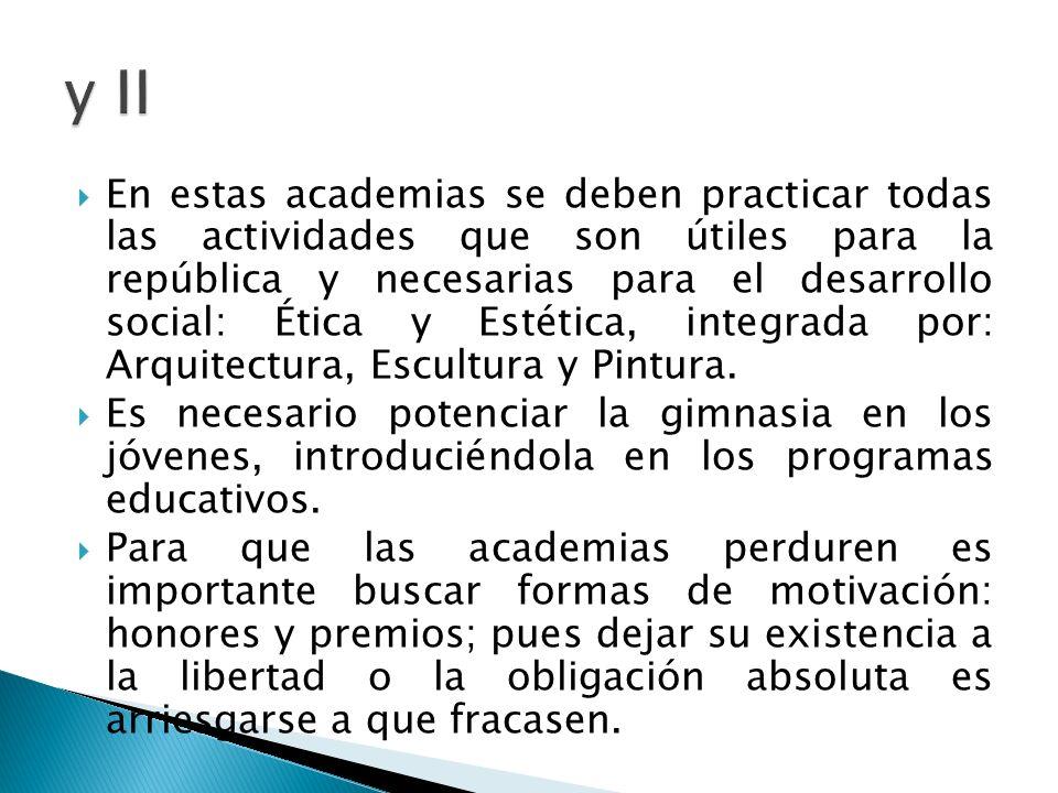 En estas academias se deben practicar todas las actividades que son útiles para la república y necesarias para el desarrollo social: Ética y Estética,