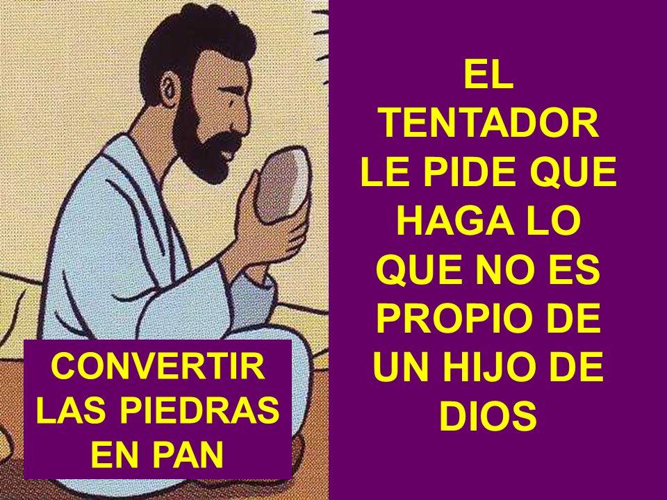 EL TENTADOR LE PIDE QUE HAGA LO QUE NO ES PROPIO DE UN HIJO DE DIOS CONVERTIR LAS PIEDRAS EN PAN