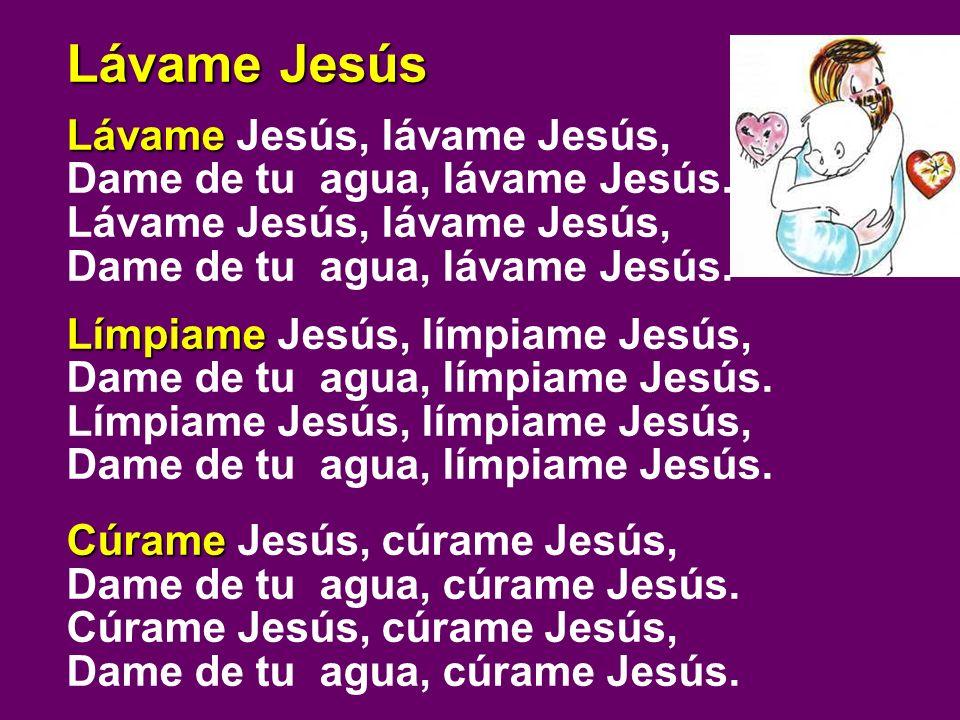 Lávame Jesús Lávame Lávame Jesús, lávame Jesús, Dame de tu agua, lávame Jesús. Lávame Jesús, lávame Jesús, Dame de tu agua, lávame Jesús. Límpiame Lím