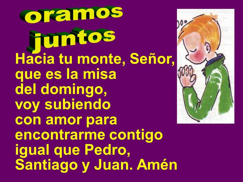 Hacia tu monte, Señor, que es la misa del domingo, voy subiendo con amor para encontrarme contigo igual que Pedro, Santiago y Juan. Amén