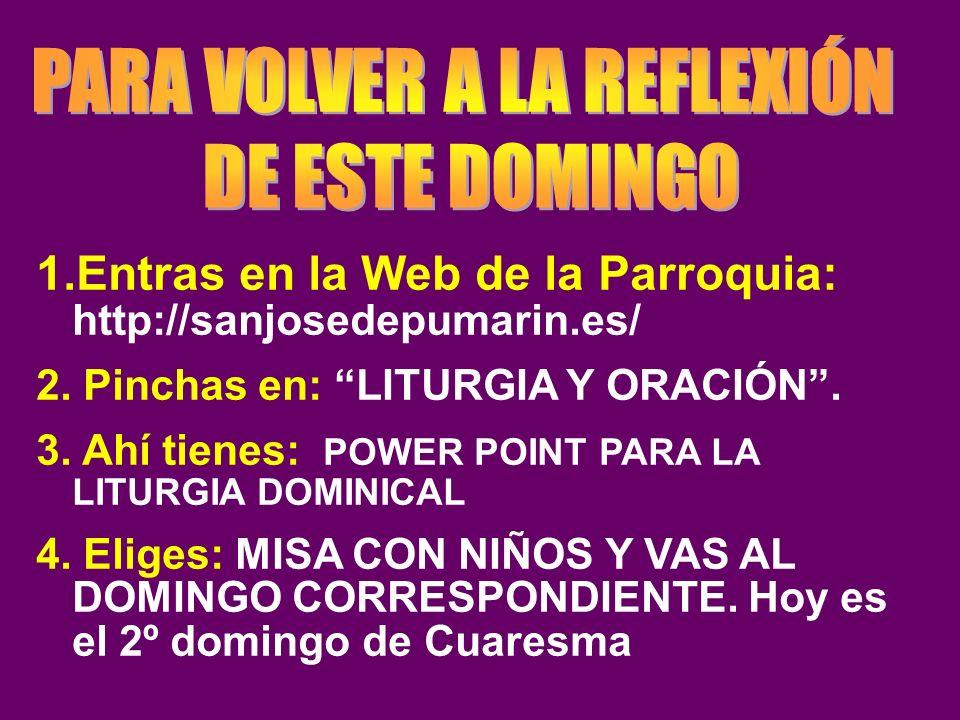 1.Entras en la Web de la Parroquia: http://sanjosedepumarin.es/ 2. Pinchas en: LITURGIA Y ORACIÓN. 3. Ahí tienes: POWER POINT PARA LA LITURGIA DOMINIC