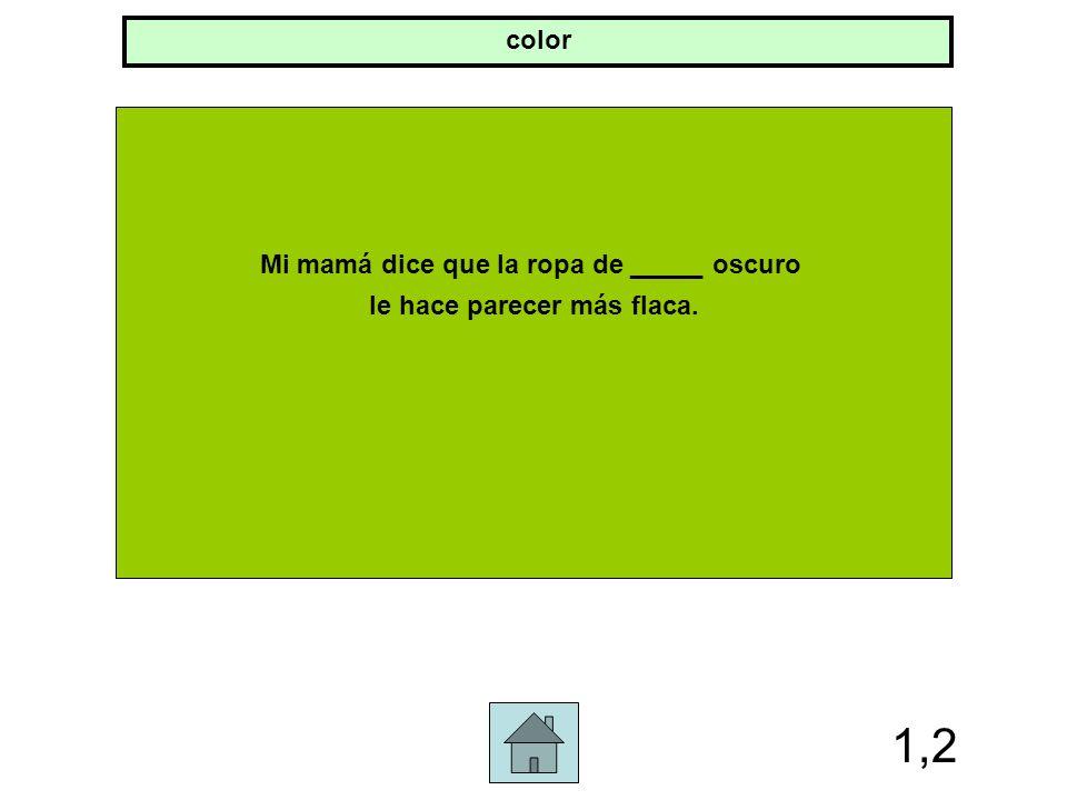 1,2 Mi mamá dice que la ropa de _____ oscuro le hace parecer más flaca. color