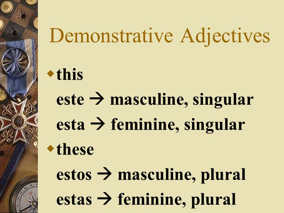 Demonstrative Adjectives There are 12 in Spanish, because of gender and number. They come before the noun and agree with the noun that they describe i