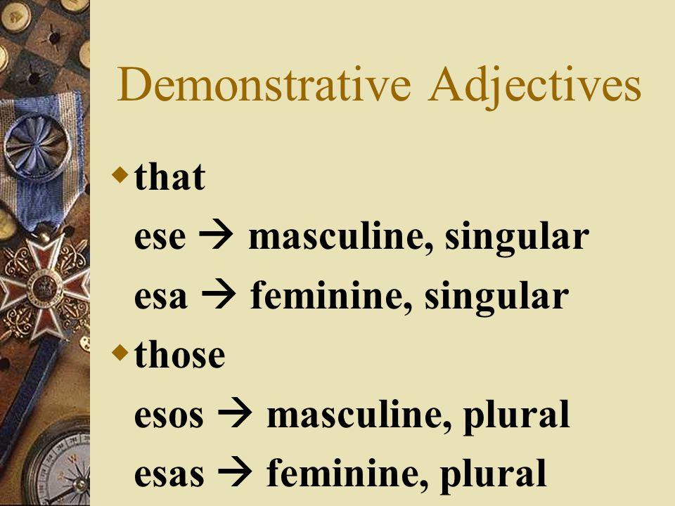 Demonstrative Adjectives this este masculine, singular esta feminine, singular these estos masculine, plural estas feminine, plural