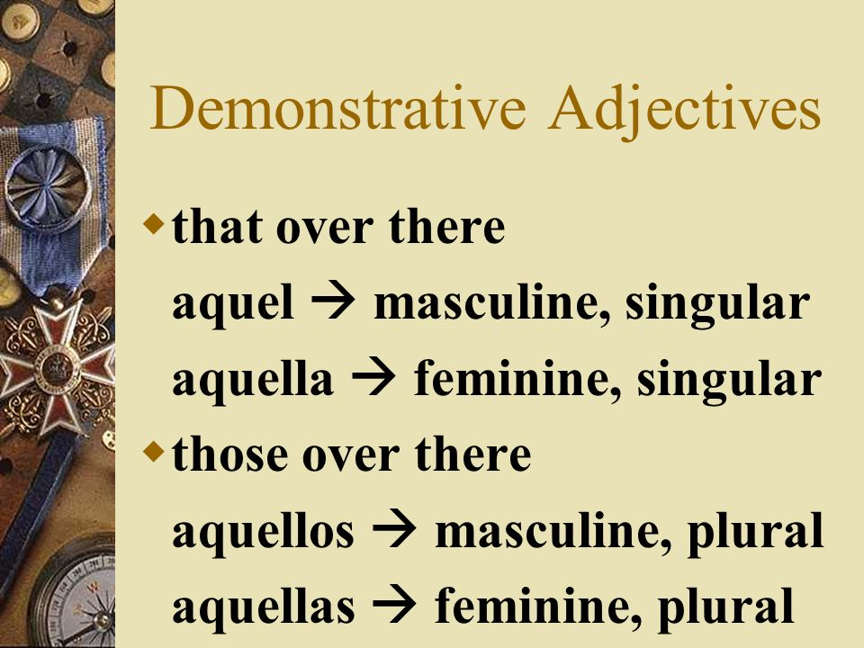 Demonstrative Adjectives that ese masculine, singular esa feminine, singular those esos masculine, plural esas feminine, plural