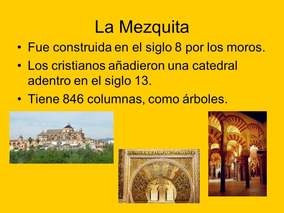 La Mezquita Fue construida en el siglo 8 por los moros. Los cristianos añadieron una catedral adentro en el siglo 13. Tiene 846 columnas, como árboles
