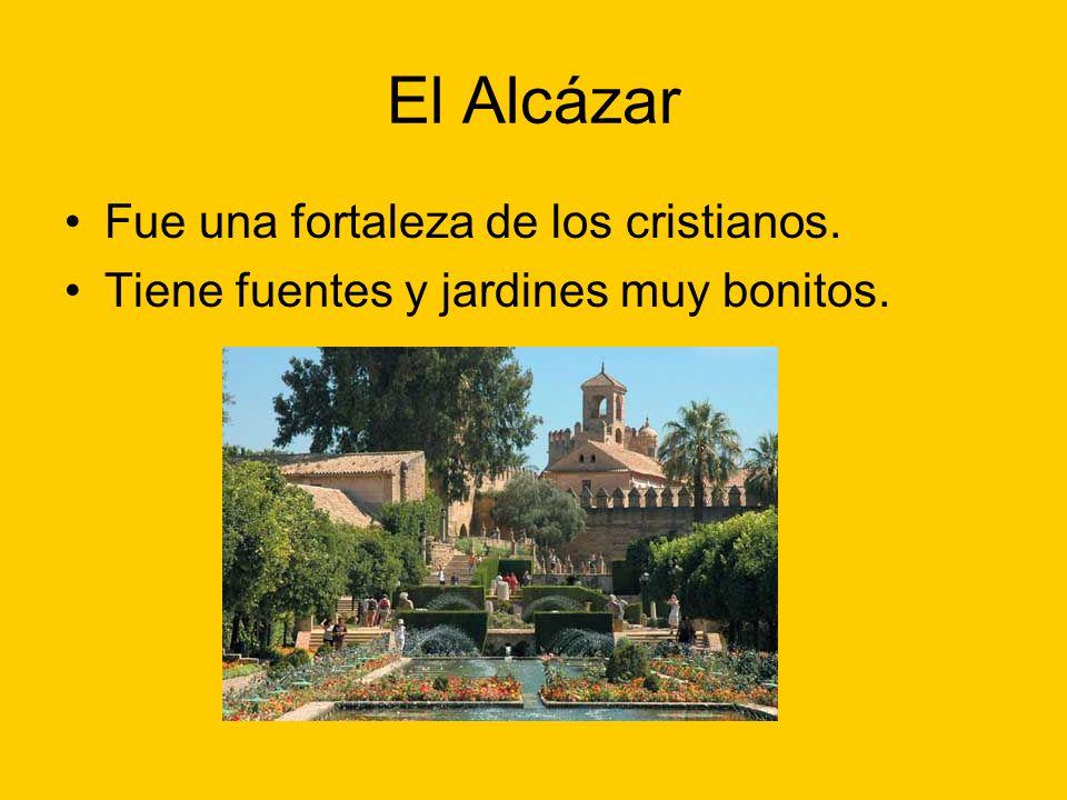El Alcázar Fue una fortaleza de los cristianos. Tiene fuentes y jardines muy bonitos.