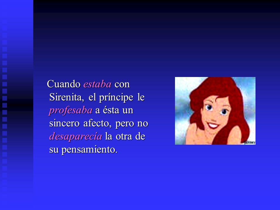 Cuando estaba con Sirenita, el príncipe le profesaba a ésta un sincero afecto, pero no desaparecía la otra de su pensamiento.