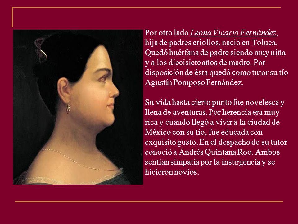 Por otro lado Leona Vicario Fernández, hija de padres criollos, nació en Toluca.