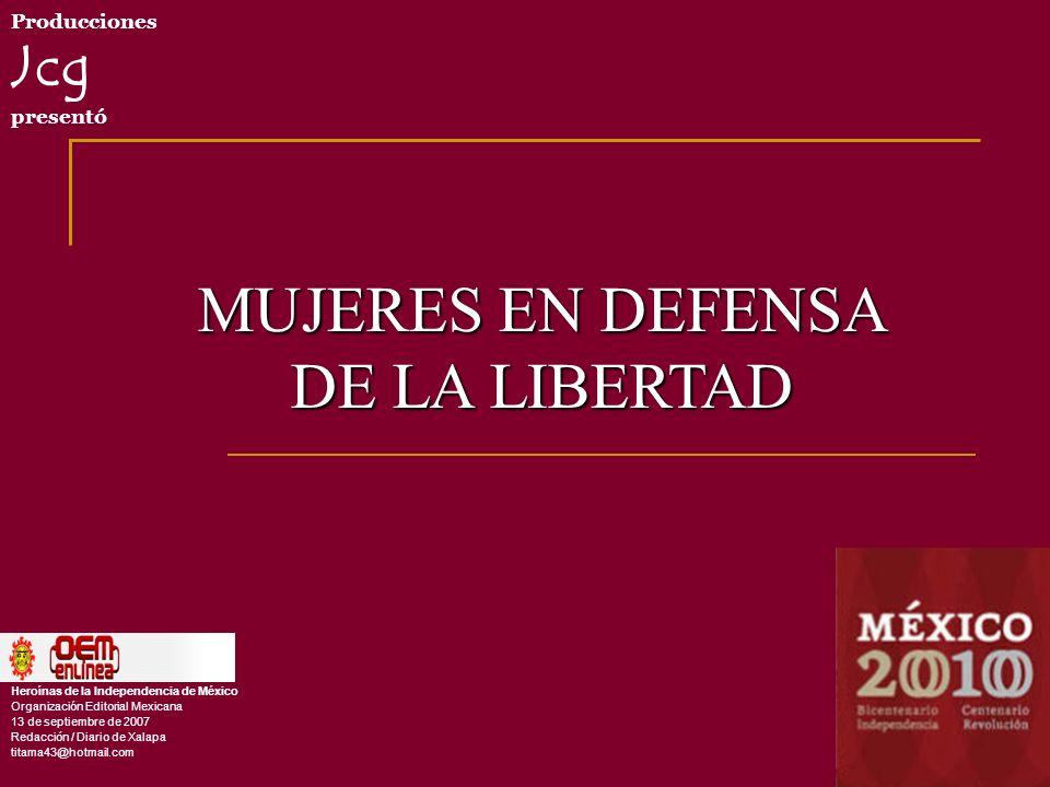 Producciones Jcg presentó Heroínas de la Independencia de México Organización Editorial Mexicana 13 de septiembre de 2007 Redacci ó n / Diario de Xalapa titama43@hotmail.com MUJERES EN DEFENSA DE LA LIBERTAD