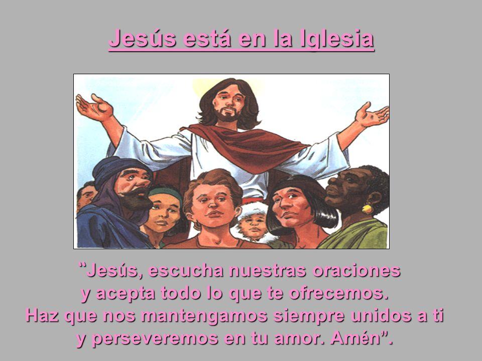 Jesús está en la Iglesia Jes ú s, escucha nuestras oraciones Jes ú s, escucha nuestras oraciones y acepta todo lo que te ofrecemos. Haz que nos manten