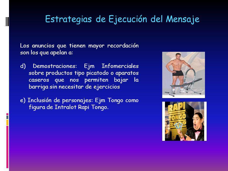 Estrategias de Ejecución del Mensaje Los anuncios que tienen mayor recordación son los que apelan a: d) Demostraciones: Ejm Infomerciales sobre produc