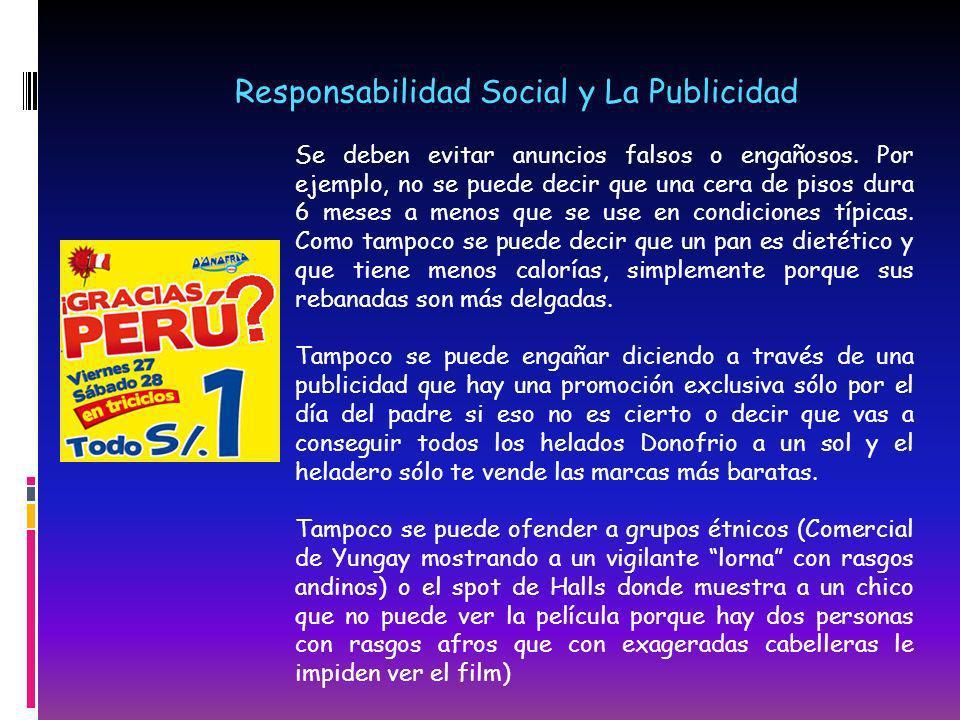 Responsabilidad Social y La Publicidad Se deben evitar anuncios falsos o engañosos. Por ejemplo, no se puede decir que una cera de pisos dura 6 meses