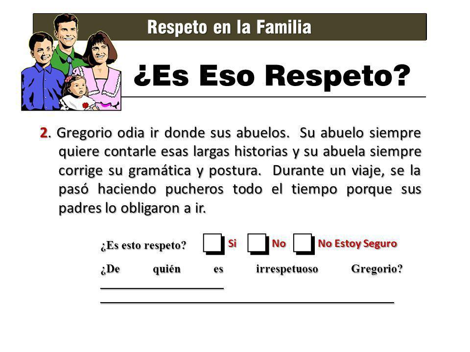 Respeto en la Familia ¿Es Eso Respeto? 2. Gregorio odia ir donde sus abuelos. Su abuelo siempre quiere contarle esas largas historias y su abuela siem