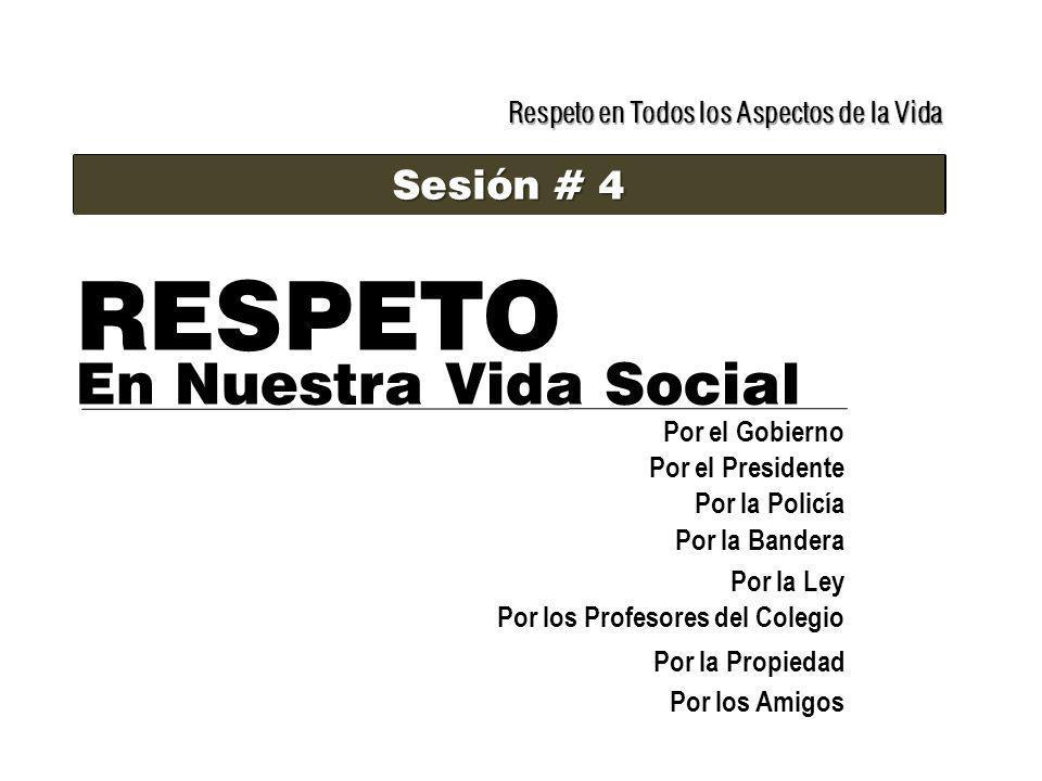 Respeto en Todos los Aspectos de la Vida Sesión # 4 RESPETO En Nuestra Vida Social Por el Gobierno Por el Presidente Por la Policía Por la Bandera Por