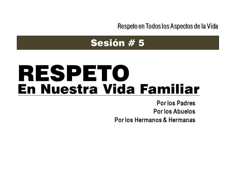 Respeto en Todos los Aspectos de la Vida Sesión # 5 RESPETO En Nuestra Vida Familiar Por los Padres Por los Abuelos Por los Hermanos & Hermanas