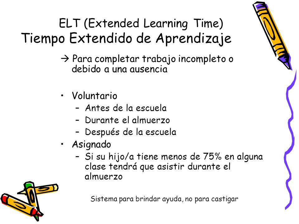 ELT (Extended Learning Time) Tiempo Extendido de Aprendizaje Para completar trabajo incompleto o debido a una ausencia Voluntario –Antes de la escuela –Durante el almuerzo –Después de la escuela Asignado –Si su hijo/a tiene menos de 75% en alguna clase tendrá que asistir durante el almuerzo Sistema para brindar ayuda, no para castigar