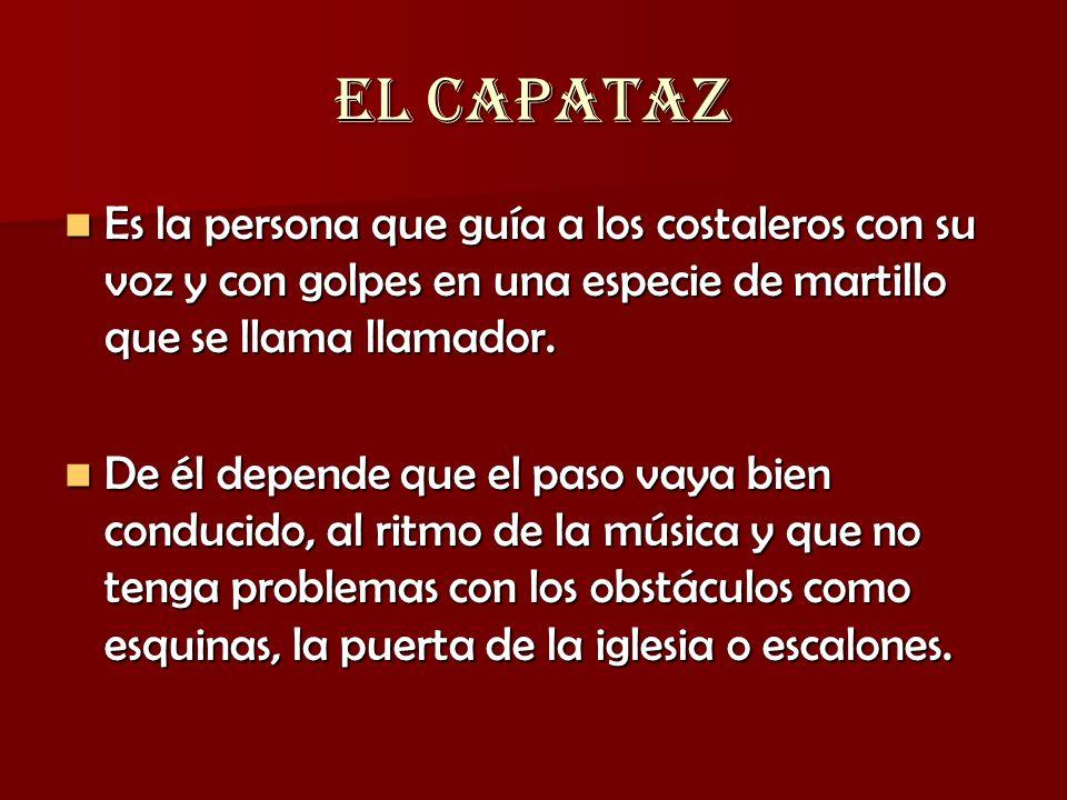 EL CAPATAZ Es la persona que guía a los costaleros con su voz y con golpes en una especie de martillo que se llama llamador.