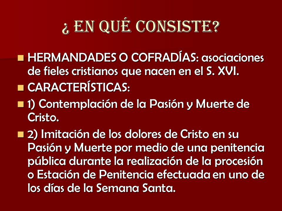 OBJETIVO PRINCIPAL Las cofradías de Semana Santa o de Pasión nacieron para contemplar la Pasión y Muerte de Cristo e imitarla mediante actos penitenciales que se llevan a cabo durante la Semana Santa.