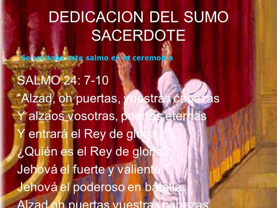 DEDICACION DEL SUMO SACERDOTE SALMO 24: 7-10 Alzad, oh puertas, vuestras cabezas Y alzaos vosotras, puertas eternas Y entrará el Rey de gloria. ¿Quién