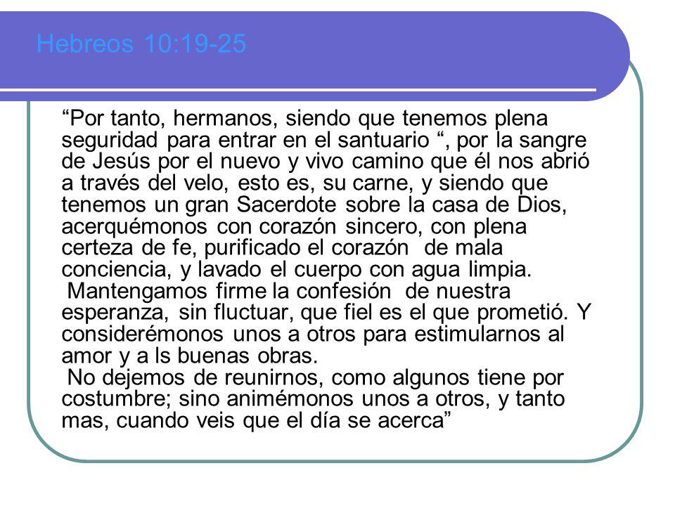 Hebreos 10:19-25 Por tanto, hermanos, siendo que tenemos plena seguridad para entrar en el santuario, por la sangre de Jesús por el nuevo y vivo camin
