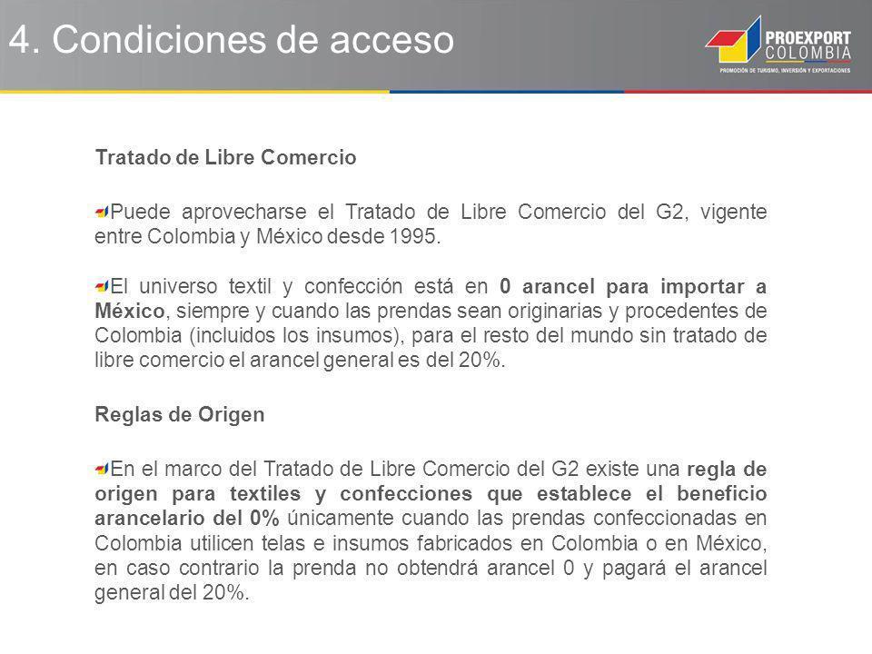 4. Condiciones de acceso Tratado de Libre Comercio Puede aprovecharse el Tratado de Libre Comercio del G2, vigente entre Colombia y México desde 1995.