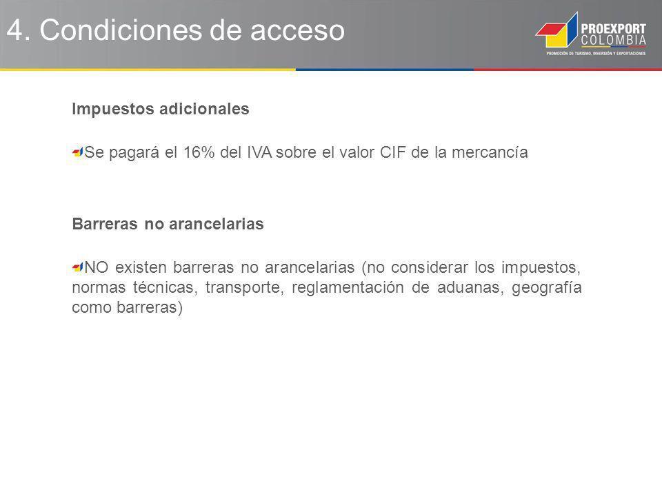 4. Condiciones de acceso Impuestos adicionales Se pagará el 16% del IVA sobre el valor CIF de la mercancía Barreras no arancelarias NO existen barrera