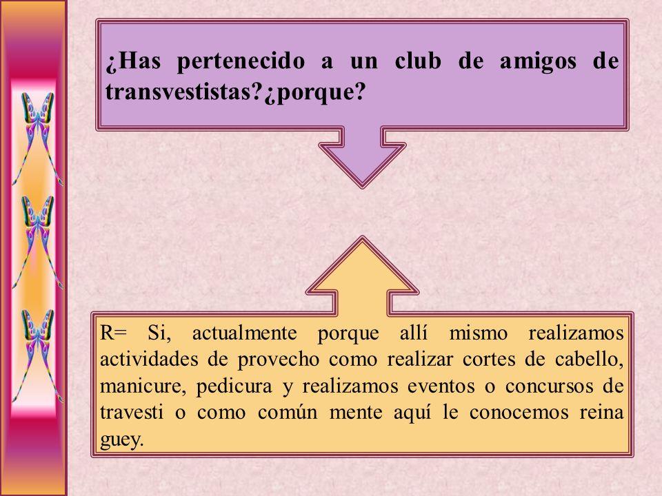 ¿Has pertenecido a un club de amigos de transvestistas?¿porque? R= Si, actualmente porque allí mismo realizamos actividades de provecho como realizar