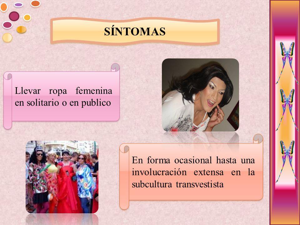 SÍNTOMAS Llevar ropa femenina en solitario o en publico En forma ocasional hasta una involucración extensa en la subcultura transvestista