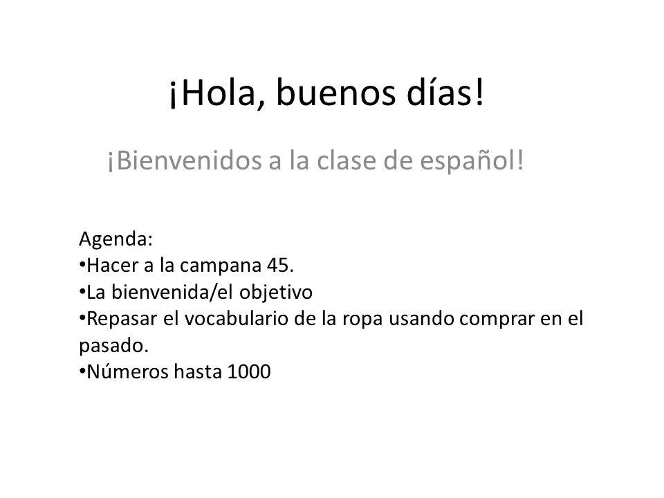 ¡Hola, buenos días! ¡Bienvenidos a la clase de español! Agenda: Hacer a la campana 45. La bienvenida/el objetivo Repasar el vocabulario de la ropa usa