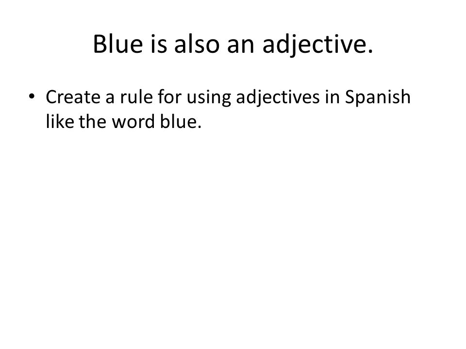 Blue is also an adjective. Create a rule for using adjectives in Spanish like the word blue.