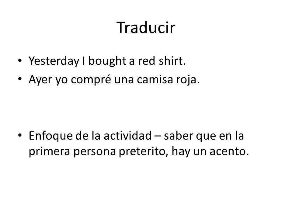 Traducir Yesterday I bought a red shirt. Ayer yo compré una camisa roja. Enfoque de la actividad – saber que en la primera persona preterito, hay un a