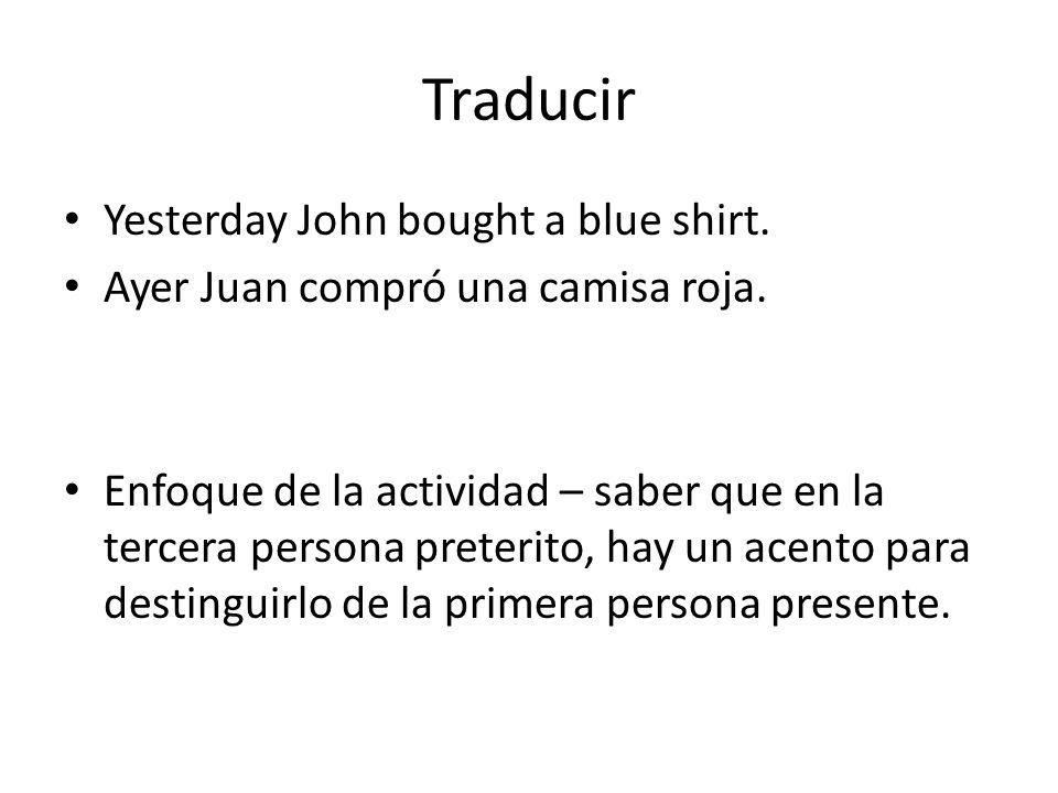 Traducir Yesterday John bought a blue shirt. Ayer Juan compró una camisa roja. Enfoque de la actividad – saber que en la tercera persona preterito, ha