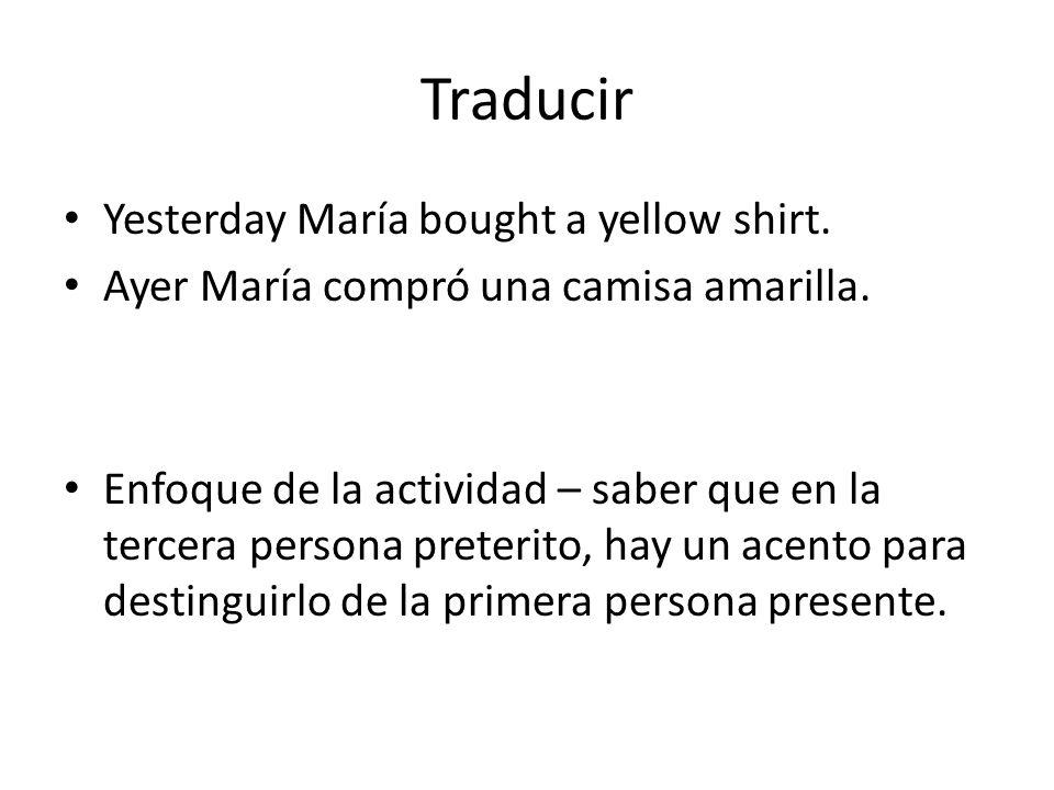 Traducir Yesterday María bought a yellow shirt. Ayer María compró una camisa amarilla. Enfoque de la actividad – saber que en la tercera persona prete