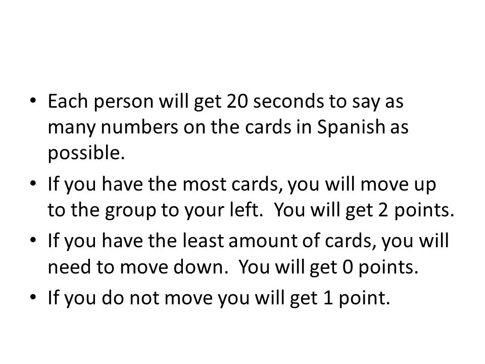 Each person will get 20 seconds to say as many numbers on the cards in Spanish as possible. If you have the most cards, you will move up to the group