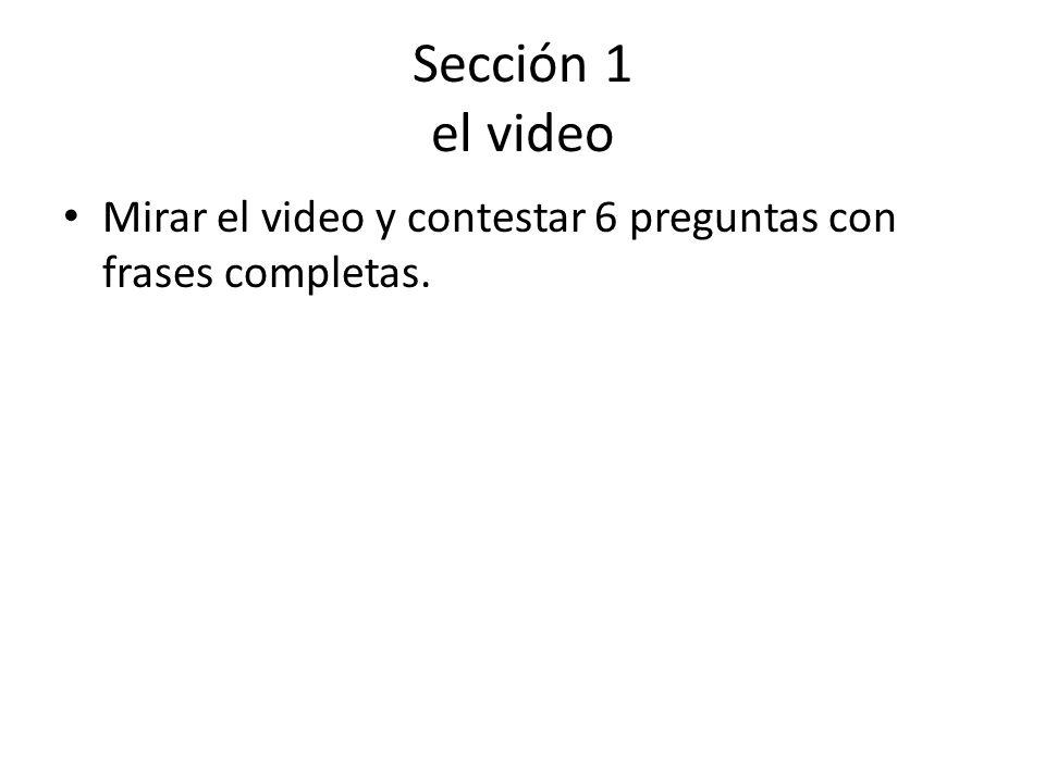 Sección 1 el video Mirar el video y contestar 6 preguntas con frases completas.