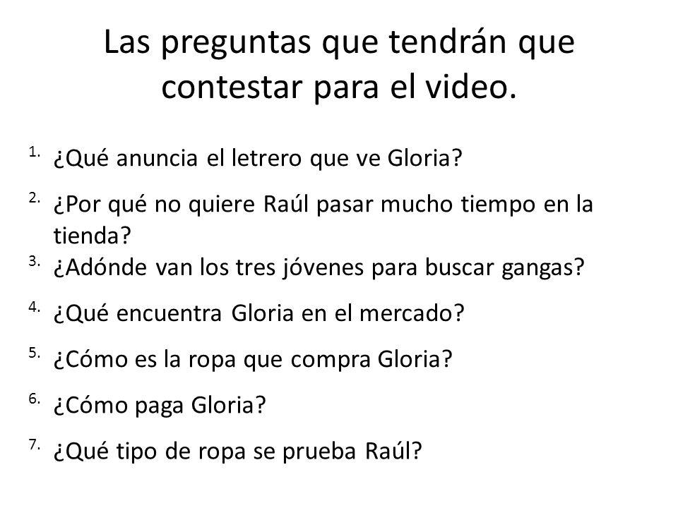 Las preguntas que tendrán que contestar para el video. 1. ¿Qué anuncia el letrero que ve Gloria? 2. ¿Por qué no quiere Raúl pasar mucho tiempo en la t
