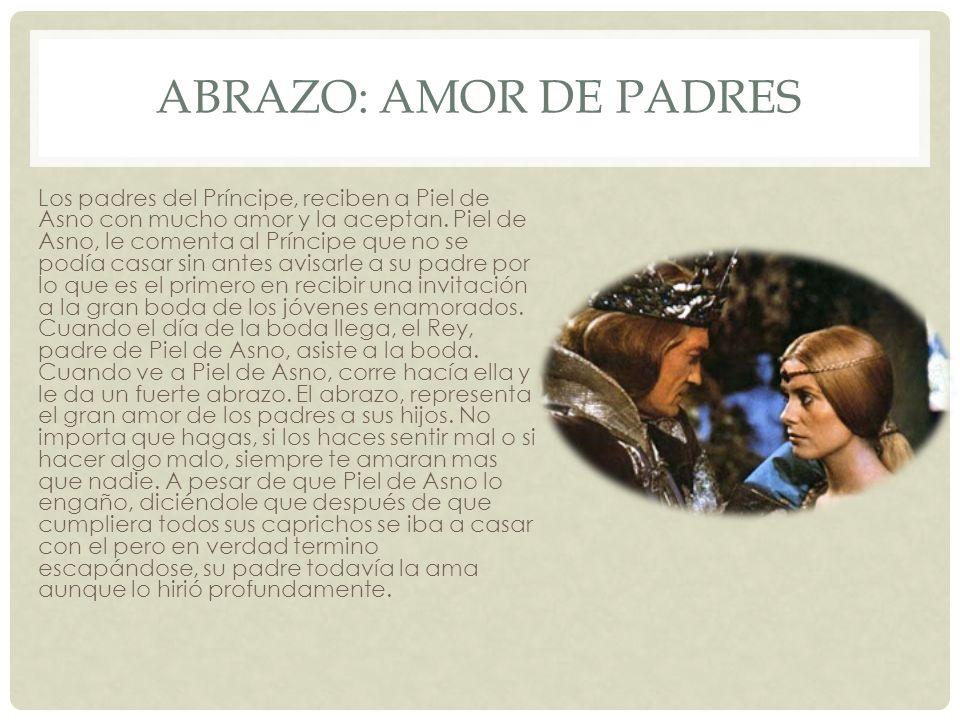 ABRAZO: AMOR DE PADRES Los padres del Príncipe, reciben a Piel de Asno con mucho amor y la aceptan. Piel de Asno, le comenta al Príncipe que no se pod