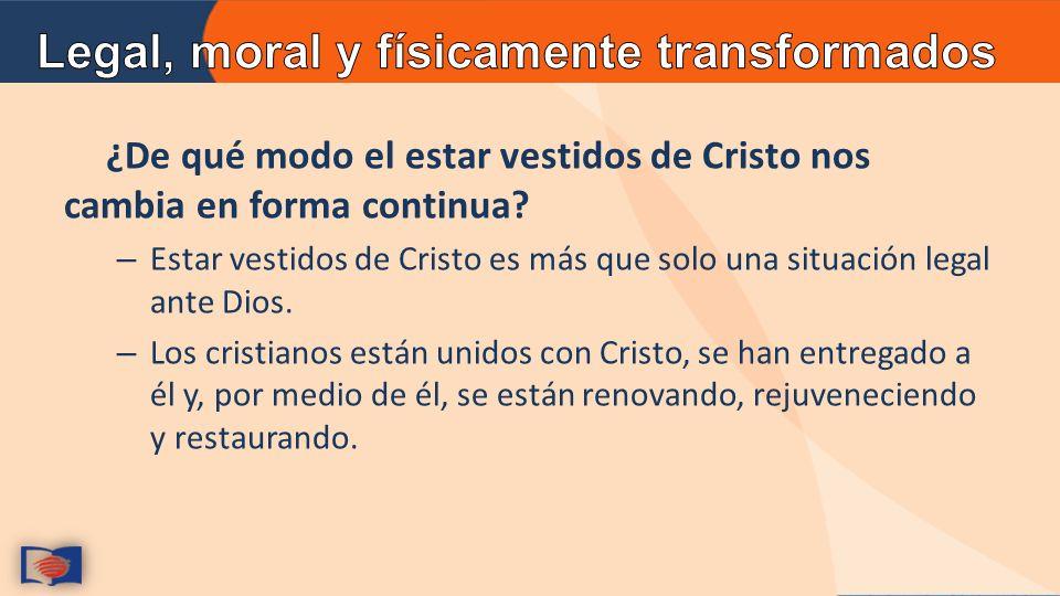 ¿De qué modo el estar vestidos de Cristo nos cambia en forma continua.