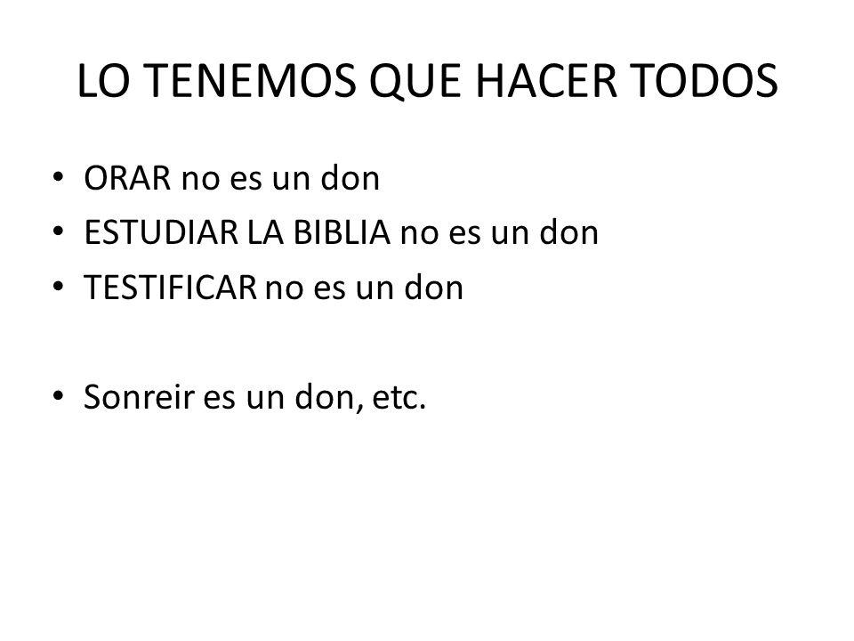 LO TENEMOS QUE HACER TODOS ORAR no es un don ESTUDIAR LA BIBLIA no es un don TESTIFICAR no es un don Sonreir es un don, etc.
