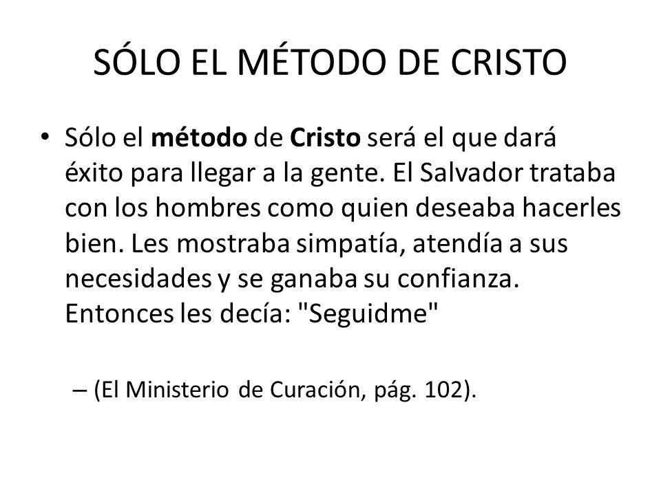 SÓLO EL MÉTODO DE CRISTO Sólo el método de Cristo será el que dará éxito para llegar a la gente. El Salvador trataba con los hombres como quien deseab