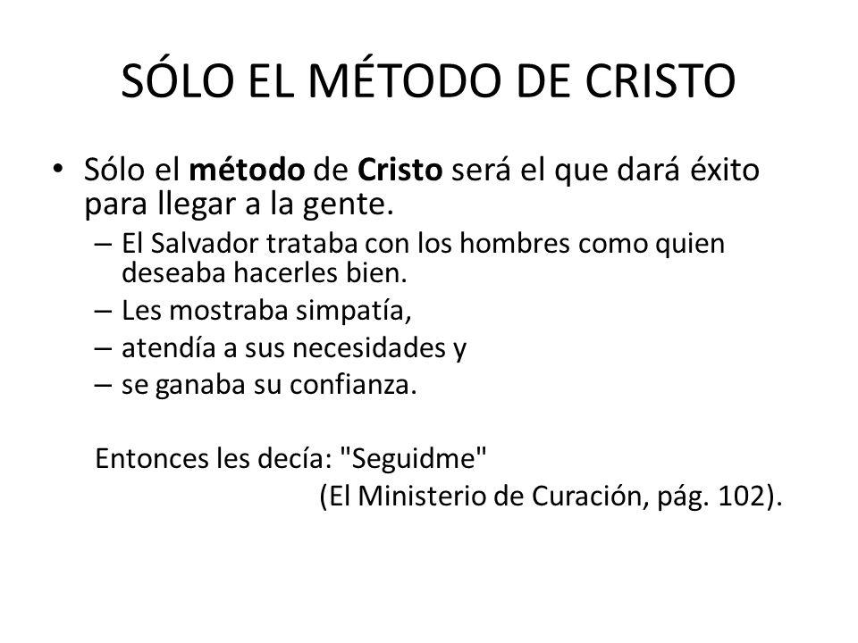 SÓLO EL MÉTODO DE CRISTO Sólo el método de Cristo será el que dará éxito para llegar a la gente. – El Salvador trataba con los hombres como quien dese