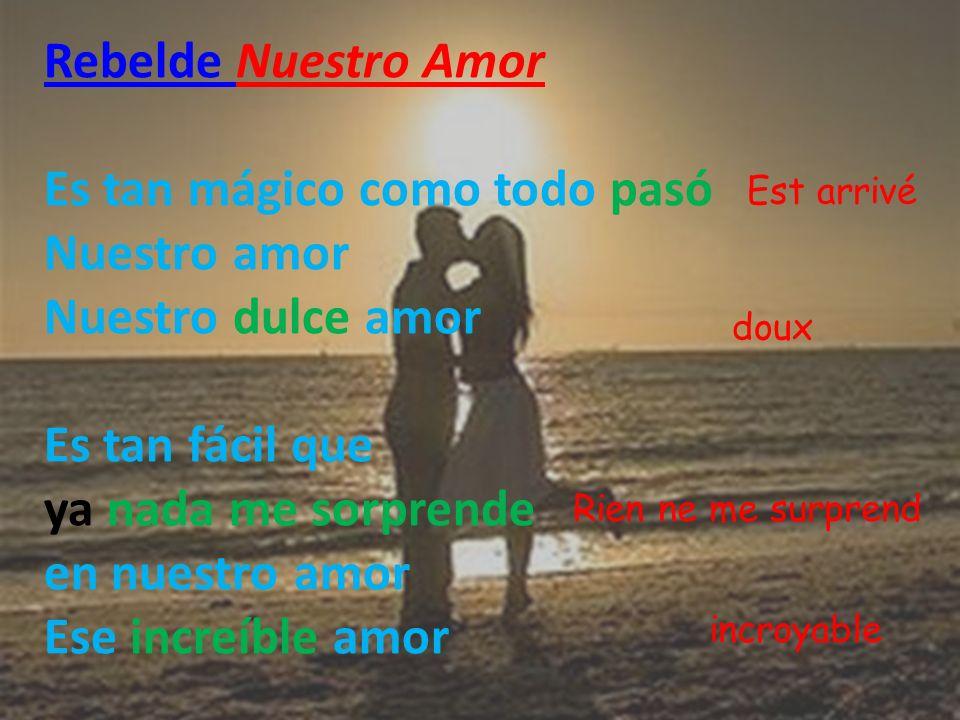 Rebelde Rebelde Nuestro Amor Es tan mágico como todo pasó Nuestro amor Nuestro dulce amor Es tan fácil que ya nada me sorprende en nuestro amor Ese in