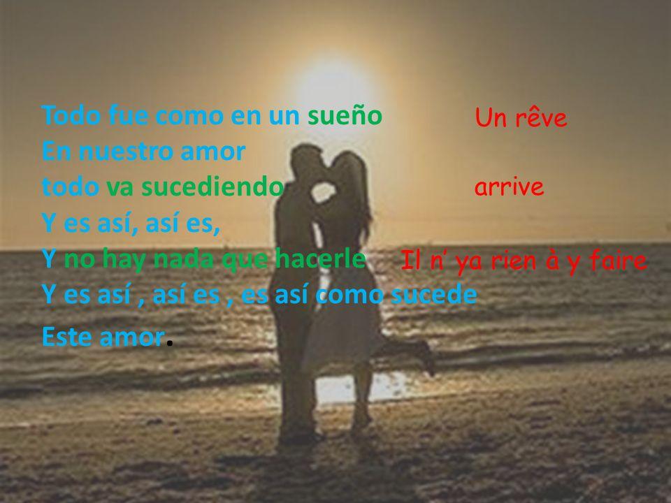 Todo fue como en un sueño En nuestro amor todo va sucediendo Y es así, así es, Y no hay nada que hacerle Y es así, así es, es así como sucede Este amo