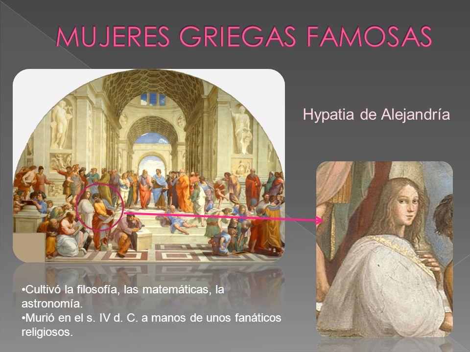 Hypatia de Alejandría Cultivó la filosofía, las matemáticas, la astronomía. Murió en el s. IV d. C. a manos de unos fanáticos religiosos.