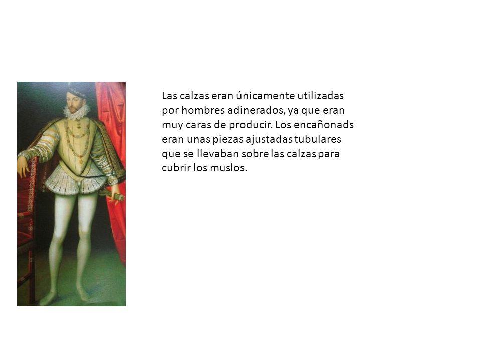 Las calzas eran únicamente utilizadas por hombres adinerados, ya que eran muy caras de producir. Los encañonads eran unas piezas ajustadas tubulares q