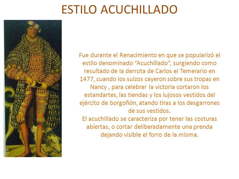 ESTILO ACUCHILLADO Fue durante el Renacimiento en que se popularizó el estilo denominado Acuchillado, surgiendo como resultado de la derrota de Carlos