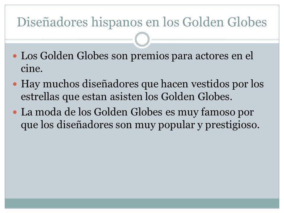 Diseñadores hispanos en los Golden Globes Los Golden Globes son premios para actores en el cine. Hay muchos diseñadores que hacen vestidos por los est