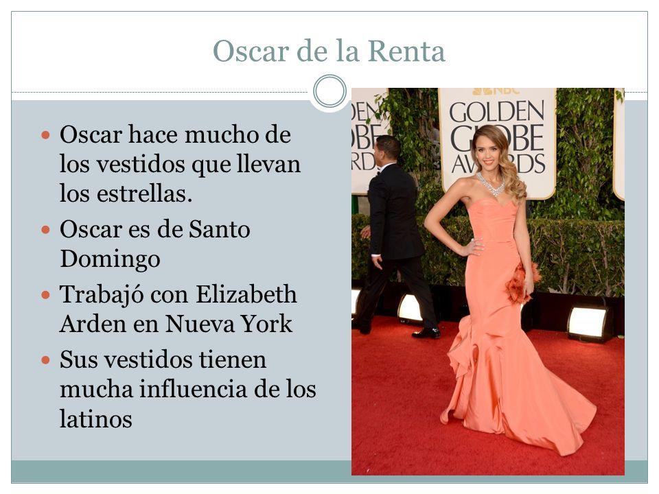 Oscar de la Renta Oscar hace mucho de los vestidos que llevan los estrellas. Oscar es de Santo Domingo Trabajó con Elizabeth Arden en Nueva York Sus v